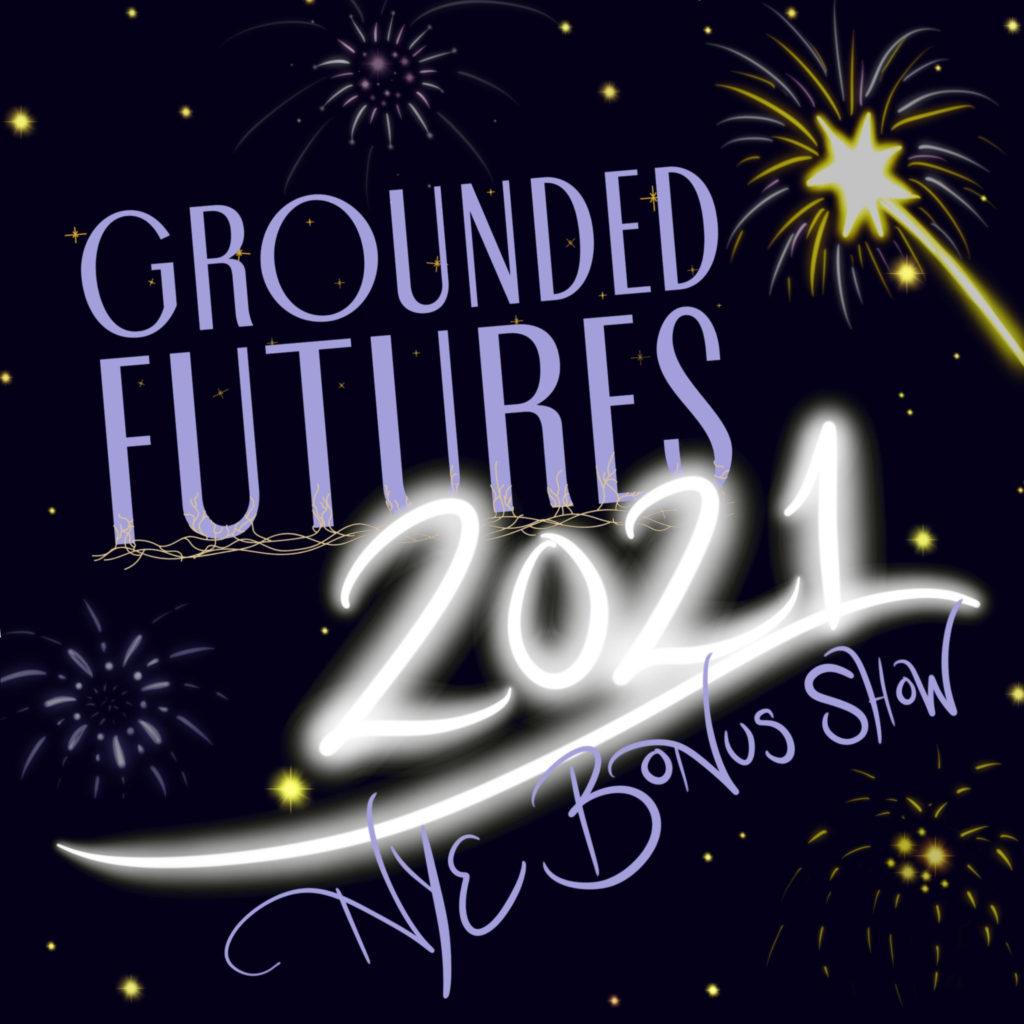Grounded Futures 2021 NYE Bonus Show